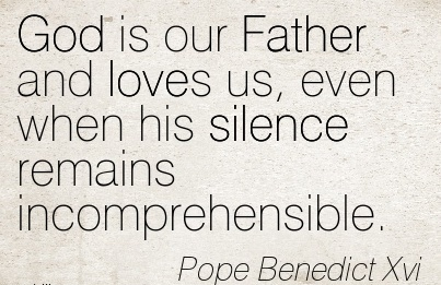 God is our Father and loves us, even when his Silence Remains Incomprehensible. - Pope Benedict Xvi