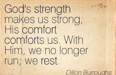 God's Strength Makes Us Strong; His Comfort Comforts us. With Him, we no Longer Run; we Rest. - Dillon Burroughs