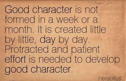 Good Character Is Not Formed in a Week or a Month. It is Created Little by little, day by Effort is Needed To Develop Good Character. - Heraclitus