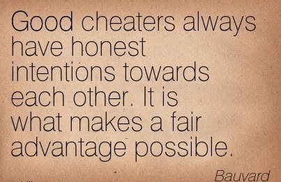 Good Cheaters always have honest intentions towards each other. It is what makes a fair advantage possible. - Bauvard