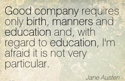 Good Company Requires Only Birth, Manners And Education And, With Regard To Education, I'm Afraid It Is Not Very Particular. - Jane Austen