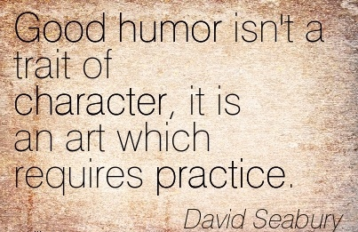 Good Humor isn't a trait of Character, it is an Art which Requires Practice. - David Seabury