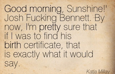 Good Morning, Sunshine!' Josh Fucking Bennett. By now, I'm Pretty sure that if I was to Find his Birth Certificate, that is Exactly What it Would Say. - Katja Millay