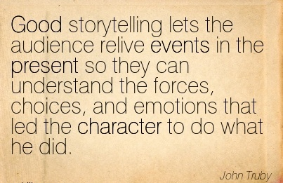 Good Storytelling Lets the Audience Relive events in the present so  the Forces, Choices, and Emotions that led the Character to do what He Did. - John Truby