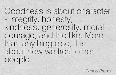 Goodness is about Character - Integrity, Honesty, Kindness, Generosity, Moral Courage, and the like. More than  we Treat Other People. - Dennis Prager