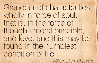 Grandeur of Character lies Wholly in Force of Soul, …Thought, Moral principle, and Love, and This may be found in the Humblest Condition of life. - William Ellery