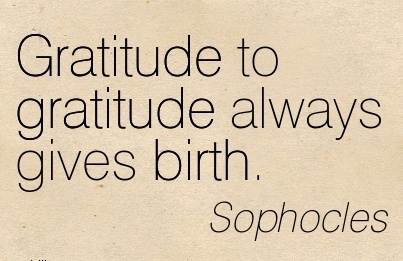 Gratitude To Gratitude Always Gives Birth. - Sophocles