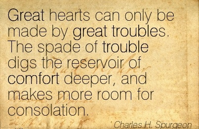 Great Hearts Can Only Be Made by Great Troubles. The spade of Troublef Comfort Deeper, and Makes More Room for Consolation. - Charles H. Spurgeon