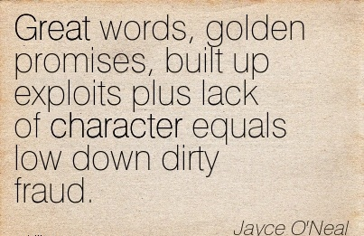 Great Words, Golden Promises, built up exploits plus Lack of Character Equals Low Down Dirty Fraud. - Jayce O'neal