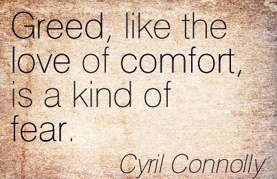 Greed, Like the Love of Comfort, is a Kind of Fear. - Cyril Connolly