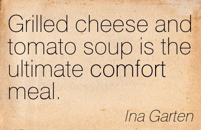 Grilled cheese and Tomato Soup is the Ultimate Comfort Meal. - Ina Garten