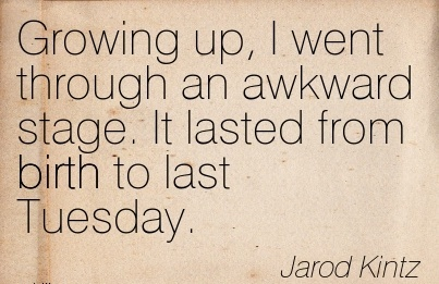 Growing Up, I Went Through An Awkward Stage. It Lasted From Birth To Last Tuesday. - Jarod Kintz