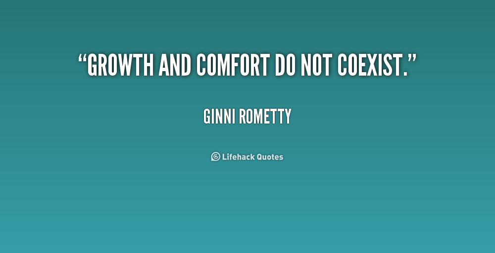 Growth and Comfort do not Co-Exist…Ginni Rometty