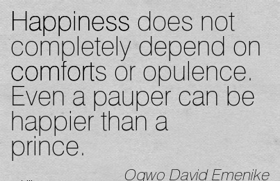 Happiness does not Completely Depend on Comforts or Opulence. Even a Pauper can be Happier than a Prince. - Ogwo David Emenike