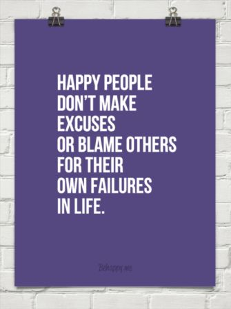 Happy People Don't Make Excuses Or Blame Others For Their Own Failures In Life.