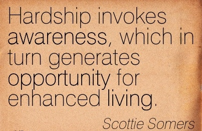 Hardship Invokes Awareness, Which In Turn Generates Opportunity For Enhanced Living. - Scottie Somers