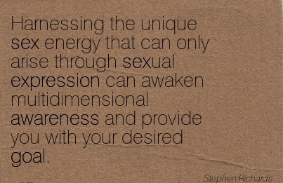 Harnessing The unique Sex Energy That Can Only Arise Through Sexual Expression Can Awaken Multidimensional Awareness And Provide You With Your Desired Goal. - Stephen Richards