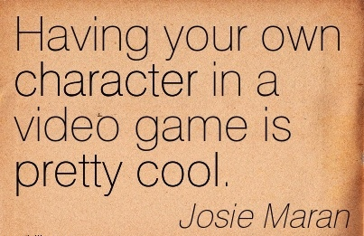 Having your own Character in a Video Game is Pretty Cool. - Josie Maraan
