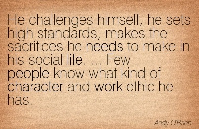 He Challenges Himself, he sets high Standards, Makes the Sacrifices he people know what kind of Character and work ethic he has. - Andy O'brien