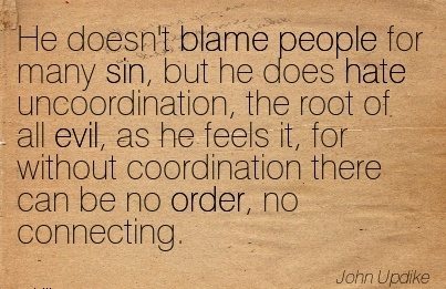 He Doesn't Blame People For Many Sin, But He Does Hate Uuncoordination Coordination There Can Be No Order, No Connecting. - John