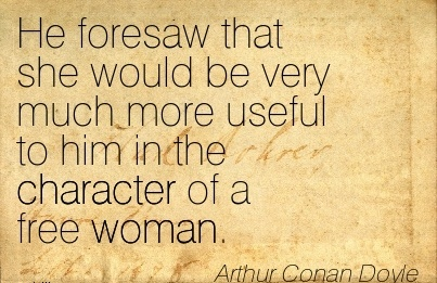 He Foresaw that she would be very much more useful to him in the Character of a free woman. - Arhtur Conan Doyle