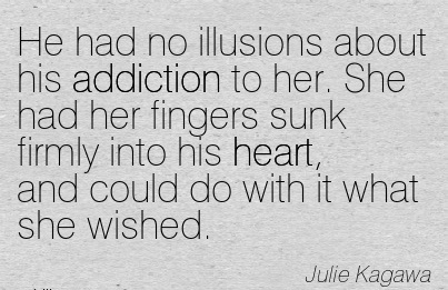 He Had no Illusions About His Addiction to Her.. - Julie Kagawa