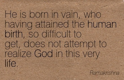 He Is Born In Vain, Who Having Attained The Human Birth, So Difficult To Get, Does Not Attempt To Realize God In This Very Life. - Ramakrishna