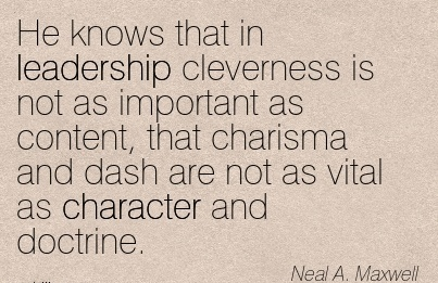 He Knows that in Leadership Cleverness is not as Important as Content, that Charisma and Dash are not as Vital as Character and Doctrine. - Neal A. MAxwell