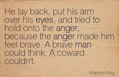 He Lay Back, put his arm over his eyes, and tried to hold onto the Anger, Because the Anger made him feel brave. A Brave man could think. A Coward couldn't. - Stephen King