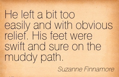 He left a bit too easily and with obvious relief. His feet were swift and sure on the muddy path. - Suzanne Finnamore - Cheating Quotes