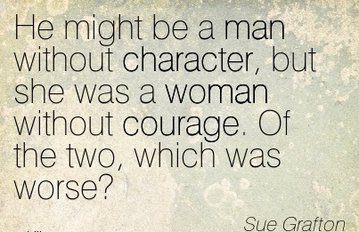 He Might be a man without Character, but she was a Woman Without Courage. Of the two, Which was Worse. - Sue Grafton