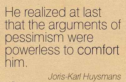 He Realized at last that the Arguments of Pessimism Were Powerless to Comfort Him. - Joris Karl Huysmans