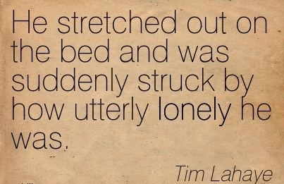 He Stretched Out on the Bed and was Suddenly Struck by how Utterly Lonely he was. - Tim Lahaye