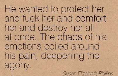 He Wanted To Protect Her and Fuck her and Comfort her and Destroy her All At Coiled Around his pain, Deepening the Agony. - Susan Elizabeth Phillips