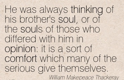 He was Always Thinking of his brother's soul, or of the souls of those …in Opinion  it is a sort of Comfort Which Themselves. - William Makepeace