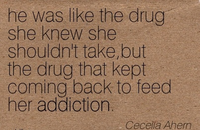 He Was Like The Drug She Knew She Shouldn't Take, But The Drug That Kept Coming Back To Feed Her Addiction. - Cecella Ahem - Addiction Quotes