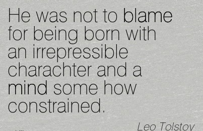 He Was Not To Blame For Being Born With An Irrepressible Charachter And A Mind Some How Constrained. - Lec Tolstoy