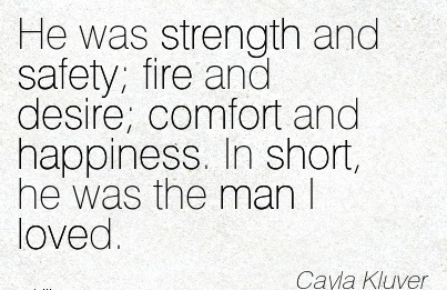 He was strength and Safety; fire and desire; Comfort and Happiness. In short, he was the man I Loved. - Cayla Kluver