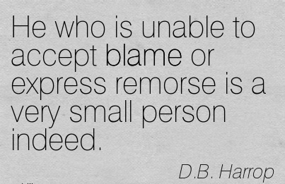 He Who Is Unable To Accept Blame Or Express Remorse Is A Very Small Person Indeed. - D.B Harrop