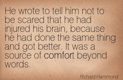 He Wrote to tell him not to be Scared that he had Injured his brain, Because he had  Thing and got  Source of Comfort Beyond Words. - Richard Hammond