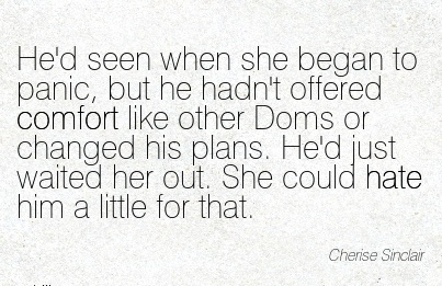 He'd seen when she began to panic, but he ..Comfort like other Doms or waited her out. She Could hate him a little for that. - Cherise Sinclair