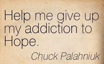 Help Me Give Up My Addiction To Hope. - Chuck Palahniuk