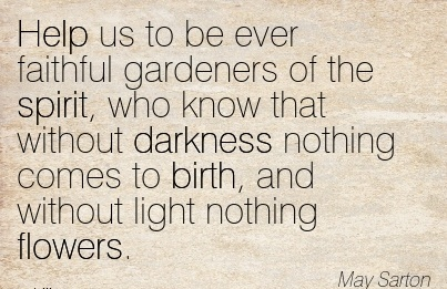 Help Us To Be Ever Faithful Gardeners Of The Spirit, Who Know That Without Darkness Nothing Comes To Birth, And Without Light Nothing Flowers. - May Sarton