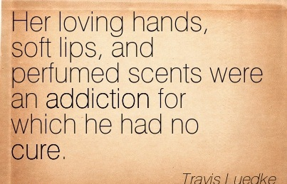Her Loving Hands, Soft Lips, and Perfumed Scents were an Addiction For Which He Had No Cure. - Travis Luedke