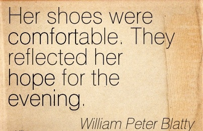 Her shoes were Comfortable. They Reflected her hope for the Evening. - William Peter Blatty