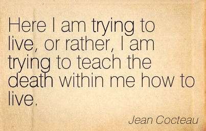 Here I am Trying to Live, or Rather, I am Trying to Teach the Death Within Me How To Live. - Jean Cocteau