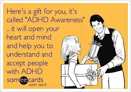 Here's A Gift For You, It's Called ADHD Awareness… It Will Open Your Heart And Mind And Help You To Understand And Accept People With ADHD Someecards.