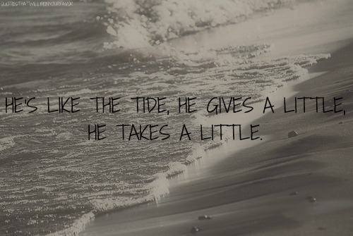 He's Like The tide, he Gives A Little he Takes A littlle. - Cheating Quote