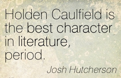 Holden Caulfield is the best Character in Literature, Period. - Josh Hutcherson