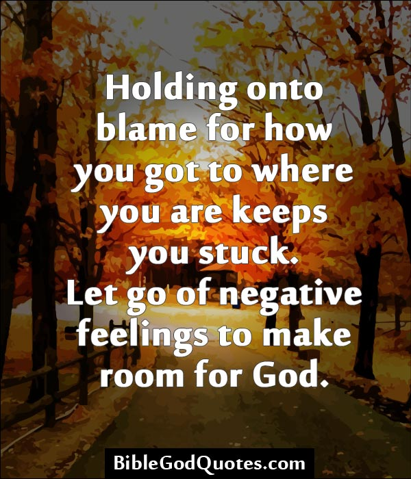 Holding Onto Blame For How You Go To Where You Are Keeps You Stuck. Let Go Of Negative Feelings To Make Room For God. ~ Blame Quotes